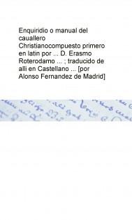 Enquiridio o manual del cauallero Christianocompuesto primero en latin por ... D. Erasmo Roterodamo ... ; traducido de alli en Castellano ... [por Alonso Fernandez de Madrid]