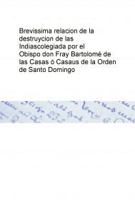 Brevissima relacion de la destruycion de las Indias  colegiada por el Obispo don Fray Bartolomé de las Casas ó Casaus de la Orden de Santo Domingo