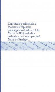 Constitucion política de la Monarquia Española : promulgada en Cádiz á 19 de Marzo de 1812 grabada y dedicada a las Cortes por José María de Santiago ...