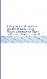 Vida, y hechos del ingenioso cauallero D. Quixote de la Mancha   compuesta por Miguel de Ceruantes Saauedra ; parte II