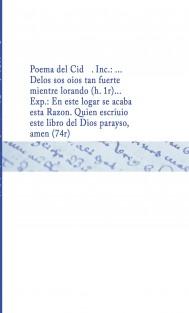 Poema del Cid . Inc.: ... Delos sos oios tan fuerte mientre lorando (h. 1r)... Exp.: En este logar se acaba esta Razon. Quien escriuio este libro del Dios parayso, amen (74r)