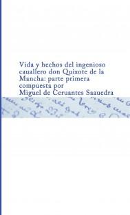 Vida y hechos del ingenioso cauallero don Quixote de la Mancha   : parte primera   compuesta por Miguel de Ceruantes Saauedra