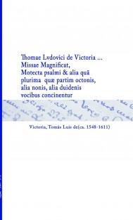 Thomae Lvdovici de Victoria ... Missae Magnificat, Motecta psalmi & alia quã plurima  quæ partim octonis, alia nonis, alia duidenis vocibus concinentur
