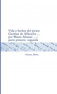 Vida y hechos del picaro Guzman de Alfarache ... por Mateo Aleman ... ; parte primera -segunda
