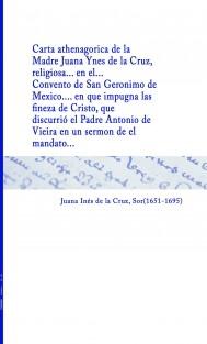 Carta athenagorica de la Madre Juana Ynes de la Cruz, religiosa... en el... Convento de San Geronimo de Mexico... en que impugna las finezas de Cristo, que discurrió el Padre Antonio de Vieira en un sermon de el mandato