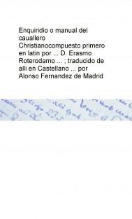 Enquiridio o manual del cauallero Christiano compuesto primero en latin por ... D. Erasmo Roterodamo ... ; traducido de alli en Castellano ... por Alonso Fernandez de Madrid