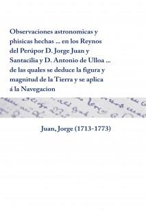 Observaciones astronomicas y phisicas hechas ... en los Reynos del Perú   por D. Jorge Juan y Santacilia y D. Antonio de Ulloa ... de las quales se deduce la figura y magnitud de la Tierra y se aplica á la Navegacion