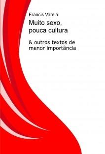 Muito sexo, pouca cultura & outros textos de menor importância