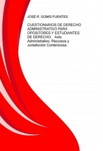 CUESTIONARIOS DE DERECHO ADMINISTRATIVO PARA OPOSITORES Y ESTUDIANTES DE DERECHO.   Acto Administrativo, Recursos y Jurisdicción Contencioso-Administrativa.