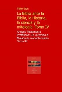 La Biblia ante la Biblia, la Historia, la ciencia y la mitologia. Tomo IV