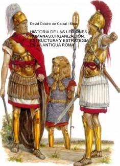 HISTORIA DE LAS LEGIONES ROMANAS:ORGANIZACIÓN, ESTRUCTURA Y ESTRATEGIA EN LA ANTIGUA ROMA