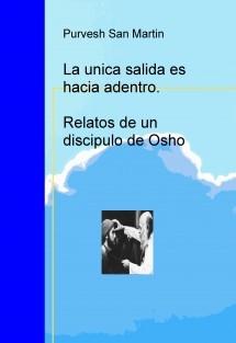 La unica salida es hacia adentro: Relatos de un discipulo de Osho