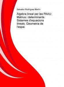 Àlgebra lineal per les PAAU: Matrius i determinants. Sistemes d'equacions lineals. Geometria de l'espai.