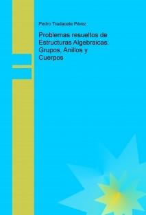Problemas resueltos de Estructuras Algebraicas: Grupos, Anillos y Cuerpos