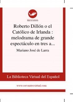 Roberto Dillón o el Católico de Irlanda : melodrama de grande espectáculo en tres actos y en prosa