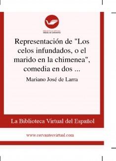 """Representación de """"Los celos infundados, o el marido en la chimenea"""", comedia en dos actos y en verso, de don Francisco Martínez de la Rosa"""
