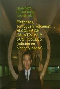 Elefantes, tortugas y volcanes. ALCOLEA DE CALATRAVA Y SUS FOSILES (edición en blanco y negro)