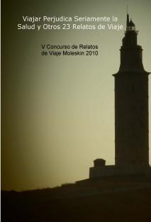 V Concurso de Relatos de Viaje Moleskin 2010. Viajar Perjudica Seriamente la Salud y Otros 23 Relatos de Viaje