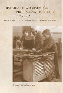 HISTORIA DE LA FORMACIÓN PROFESIONAL EN TERUEL 1929-1969 Escuela Elemental del Trabajo-Escuela de Maestría Industrial