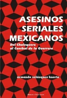ASESINOS SERIALES MEXICANOS (Del Chalequero al Caníbal de la Guerrero)