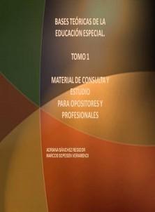 BASES TEÓRICAS DE LA EDUCACIÓN ESPECIAL. TOMO 1 MATERIAL DE CONSULTA Y ESTUDIO PARA OPOSITORES Y PROFESIONALES