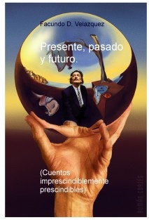 Presente, pasado y futuro (Cuentos imprescindiblemente prescindibles)