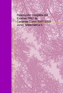 Resolución completa del Examen PAU de Canarias.Curso 2007-2008 Junio. Matemática II.