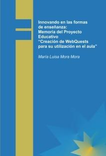"""Innovando en las formas de enseñanza: Memoria del Proyecto Educativo """"Creación de WebQuests para su utilización en el aula""""."""