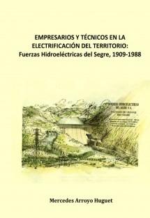 EMPRESARIOS Y TÉCNICOS EN LA ELECTRIFICACIÓN DEL TERRITORIO. Fuerzas Hidroeléctricas del Segre, 1909-1988