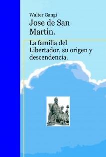 Jose de San Martin. La familia del Libertador, su origen y descendencia.