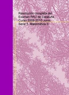 Resolución completa del Examen PAU de Cataluña. Curso 2009-2010 Junio. Serie 5. Matemática II.