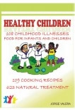 Healthy Children 108 Childhood Diseases, Food For Infants And Children, 109 Recipes, 623 Natural Treatments