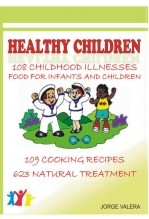 Libro Healthy Children 108 Childhood Diseases, Food For Infants And Children, 109 Recipes, 623 Natural Treatments, autor Jorge Valera