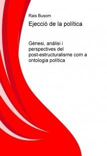 Ejecció de la política. Gènesi, anàlisi i perspectives del post-estructuralisme com a ontologia política