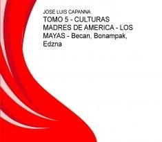 TOMO 5 - CULTURAS MADRES DE AMERICA - LOS MAYAS - Becan, Bonampak, Edzna