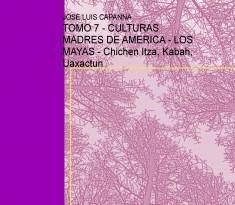 TOMO 7 - CULTURAS MADRES DE AMERICA - LOS MAYAS - Chichen Itza, Kabah, Uaxactun