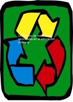 Utilización de materiales reciclables en la educación primaria