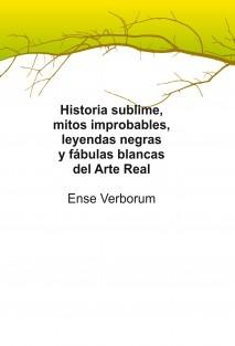 Historia Sublime, Mitos Improbables, Leyendas Negras y Fábulas Blancas del Arte Real