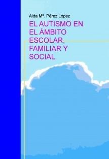 EL AUTISMO EN EL ÁMBITO ESCOLAR, FAMILIAR Y SOCIAL.