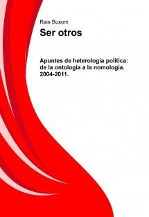 Ser otros. Apuntes de heterología política: de la ontología a la nomología. 2004-2011.