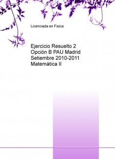Ejercicio Resuelto 2 Opción B PAU Madrid Setiembre 2010-2011 Matemática II