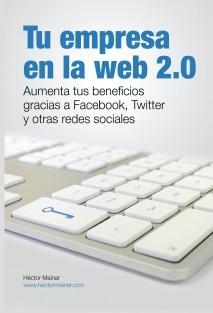 Tu empresa en la web 2.0: Aumenta tus beneficios gracias a Facebook, Twitter y otras redes sociales