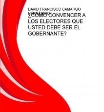 ¿CÓMO CONVENCER A LOS ELECTORES QUE USTED DEBE SER EL GOBERNANTE?