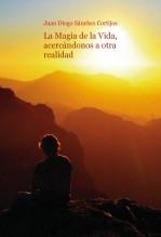 Libro La Magia de la Vida, acercándonos a otra realidad, autor Juan Diego Sánchez Cortijos