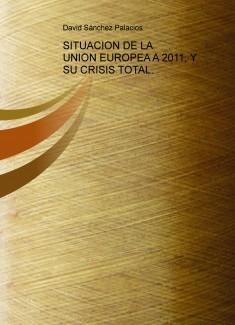 SITUACION DE LA UNION EUROPEA A 2011, Y SU CRISIS TOTAL.