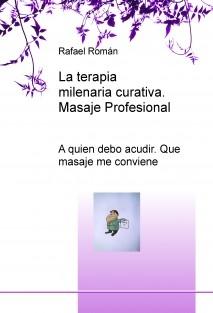 LA TERAPIA MILENARIA CURATIVA; EL MASAJE PROFESIONAL; A quien debo acudir. Que masaje me conviene