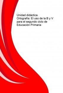 Unidad didáctica. Ortografía: El uso de la B y V para el segundo ciclo de Educación Primaria