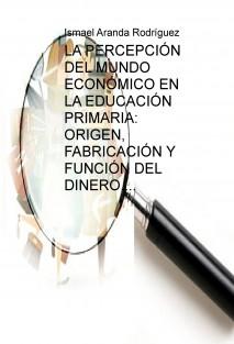 LA PERCEPCIÓN DEL MUNDO ECONÓMICO EN EN ALUMNADO DE EDUCACIÓN PRIMARIA: ORIGEN, FABRICACIÓN Y FUNCIÓN DEL DINERO.