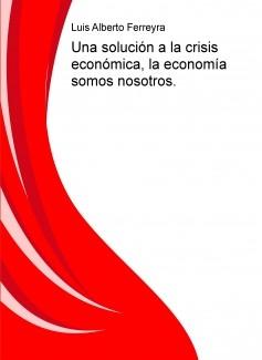 Una solución a la crisis económica, la economía somos nosotros.