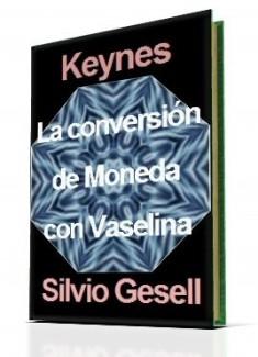 KEYNES Y GESELL: TEORÍA DE CONVERSIÓN DE MONEDA CON VASELINA.